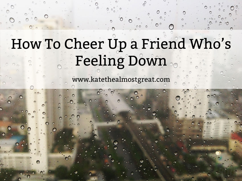 How To Cheer Up a Friend Who's Feeling Down - Kate the (Almost) Great