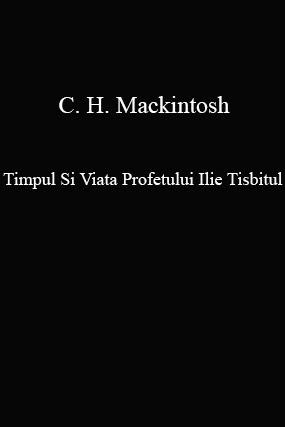 C. H. Mackintosh-Timpul Si Viata Profetului Ilie Tisbitul-