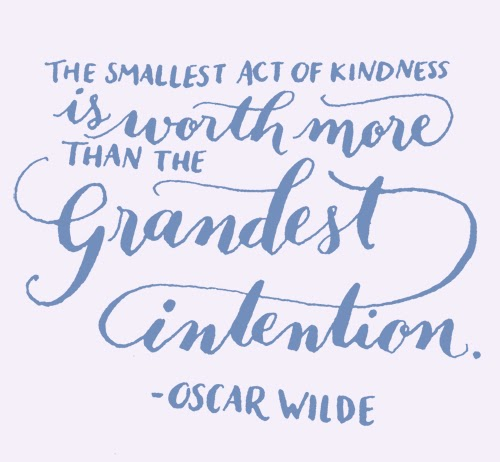 """The Smallest Act of Kindness is worth more than the grandest intention"" - Oscar Wilde"