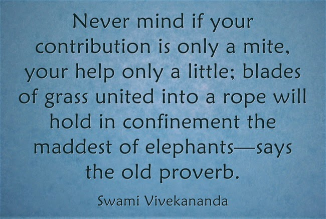 """Never mind if your contribution is only a mite, your help only a little; blades of grass united into a rope will hold in confinement the maddest of elephants—says the old proverb."""
