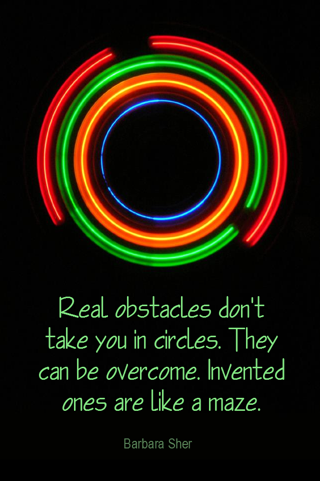 visual quote - image quotation for Obstacles - Real obstacles don't take you in circles. They can be overcome. Invented ones are like a maze. - Barbara Sher