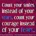 Count your smiles instead of your tears and count your courage instead of your fears.