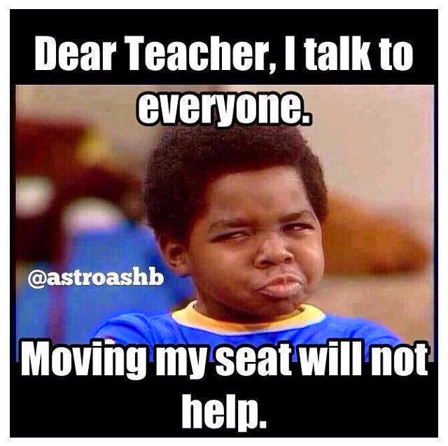 Funny Memes For Everyone : Dear teacher i talk to everyone moving my seat will not