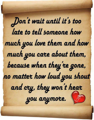 Don't wait until it's too late to tell someone how much you love them and how much you care about them, because when they're gone, no matter how loud you shout and cry, they won't hear you anymore.