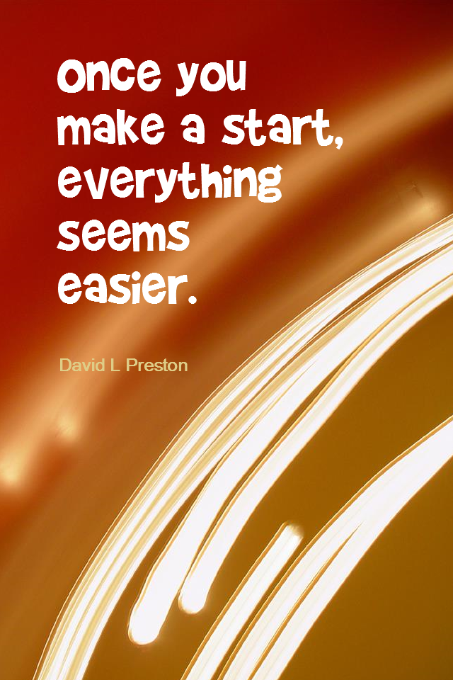 visual quote - image quotation for ACTION - Once you make a start, everything seems easier. - David L Preston