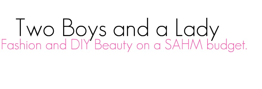 Two Boys and a Lady- fashion and DIY beauty on a SAHM budget.