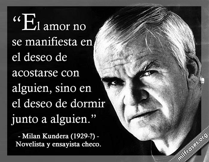 El amor no se manifiesta en el deseo de acostarse con alguien, sino en el deseo de dormir junto a alguien. frases de Milan Kundera (1929-?) Novelista y ensayista checo.