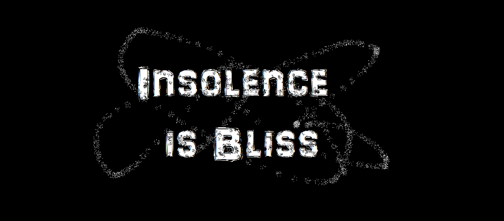 Insolence is Bliss