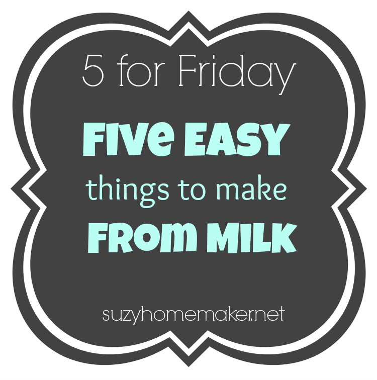 5 for Friday - 5 Easy things to make from milk | suzyhomemaker.net