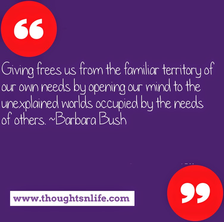 Thoughtsnlife.com : Giving frees us from the familiar territory of our own needs by opening our mind to the unexplained worlds occupied by the needs of others. ~Barbara Bush