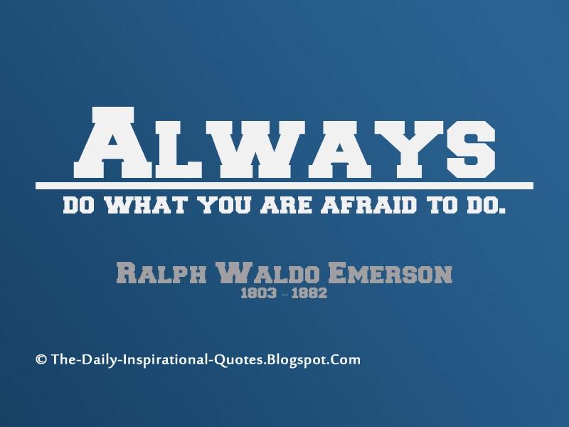 Always do what you are afraid to do. - Ralph Waldo Emerson