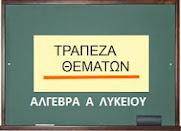 ΤΡΑΠΕΖΑ ΘΕΜΑΤΩΝ  ΑΛΓΕΒΡΑ Α  ΛΥΚΕΙΟΥ