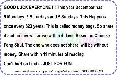 GOOD LUCK EVERYONE!!! This year December has 5 Mondays, 5 Saturdays and 5 Sundays. This happens once every 823 years. This is called money bags. So share it and money will arrive within 4 days. Based on Chinese Feng Shui. The one who does not share, will be without money. Share within 11 minutes of reading. Can't hurt so I did it. JUST FOR FUN.