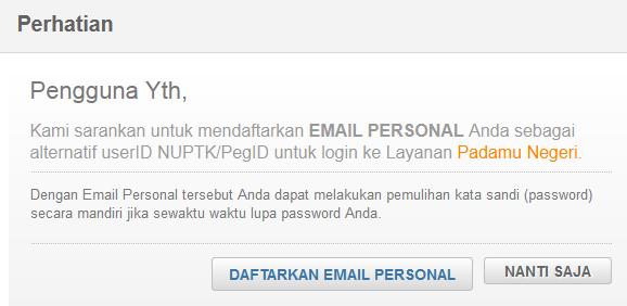 Kami sarankan untuk mendaftarkan EMAIL PERSONAL Anda sebagai alternatif userID NUPTK/PegID untuk login ke Layanan Padamu Negeri.  Dengan Email Personal tersebut Anda dapat melakukan pemulihan kata sandi (password) secara mandiri jika sewaktu waktu lupa password Anda.