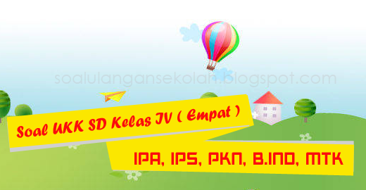 Download Soal UKK Kelas 4 SD Matematika, IPA, IPS, PKn, Bahasa Indonesia KTSP