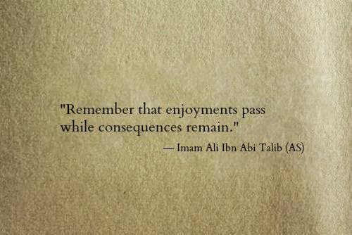 Remember that enjoyments pass while consequences remain.