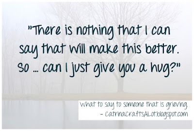 """There is nothing that I can say that will make this better.  So... can I just give you a hug?"" - The best thing to ever say to someone mourning the loss of a loved one. CatrinaCraftsALot.blogspot.com"