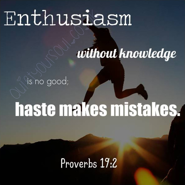 Enthusiasm Without Knowledge Is No Good; Haste Makes Mistakes. ~ Proverbs 19:2