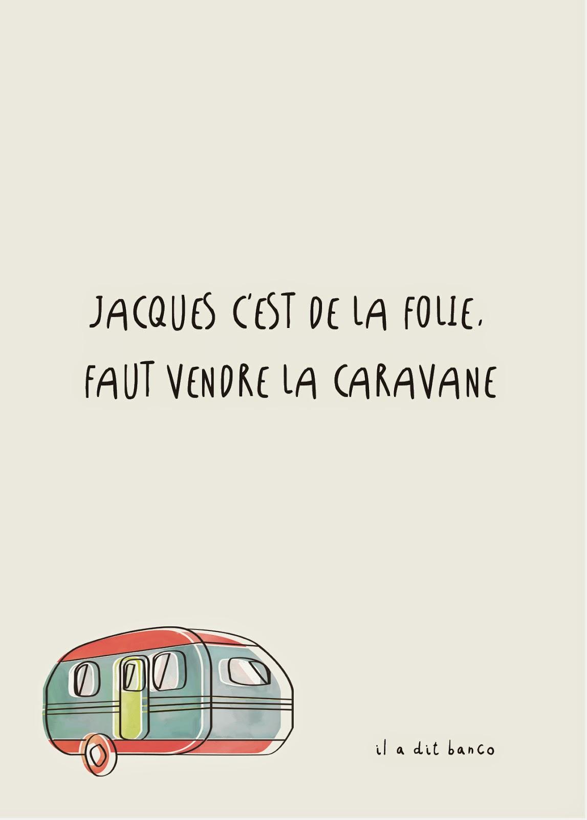 Jacques c'est de la folie, faut vendre la caravane