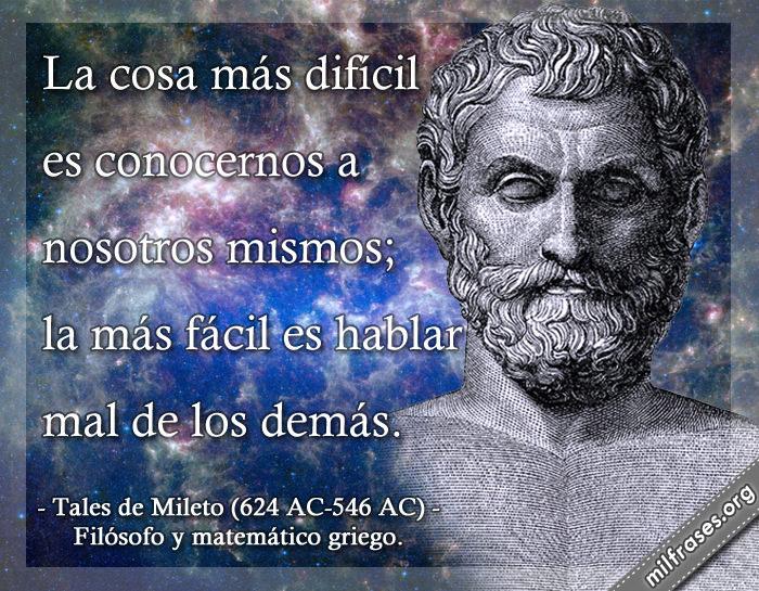 La cosa más difícil es conocernos a nosotros mismos; la más fácil es hablar mal de los demás. Tales de Mileto (624 AC-546 AC) Filósofo y matemático griego.