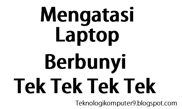 Memperbaiki Laptop berbunyi tek tek tek