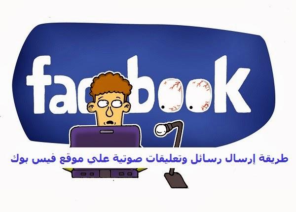 كيف يمكنني إرسال رسالة وتعليقات صوتية علي موقع فيس بوك ؟