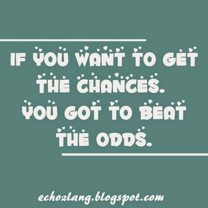 If you want to get the chances, you got to beat the odds.