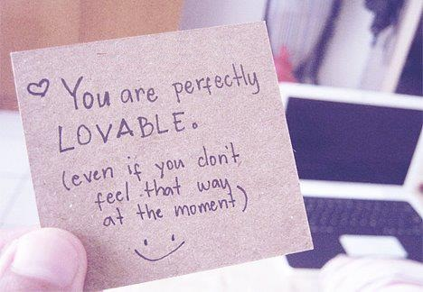You are perfectly lovable. (Even if you don't feel that way at the moment)