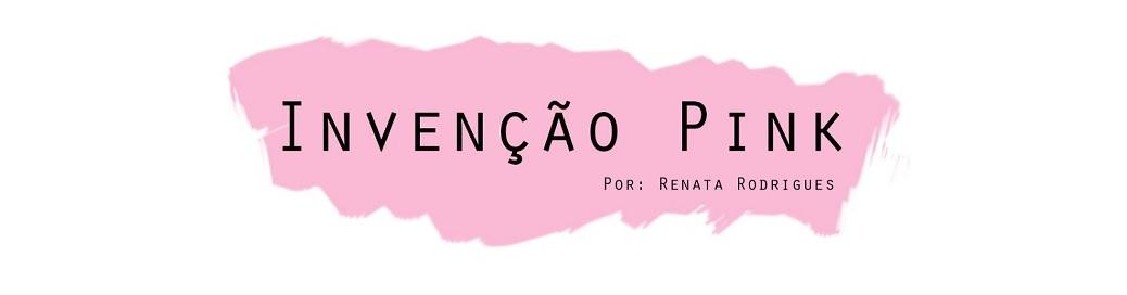 Invenção Pink | Renata Rodrigues