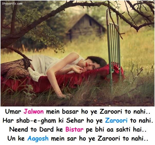 Umar jalwon mein basar ho ye zaroori to nahi.. Har shab e gham ki sehar ho ye zaroori to nahi.. Neend to dard ke bistar pe bhi aa sakti hai.. Un ke aagosh mein sar ho ye zaroori to nahi..