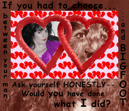If you had to choose... between your man and Bigfoot! Ask yourself HONESTLY -- Would you have done what I did?