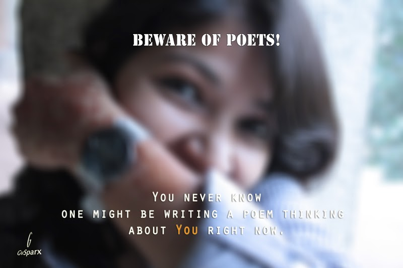Beware of Poets! You never know one might be writing a poem thinking about you right now.