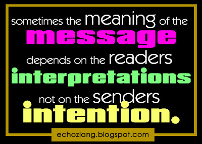 Sometimes the meaning of the message depends on the readers interpretations