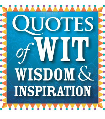 Quotes of wit, wisdom & inspiration