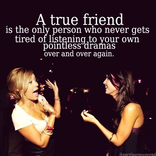 a bestfriend never gets tired of hearing your pointless dramas 
