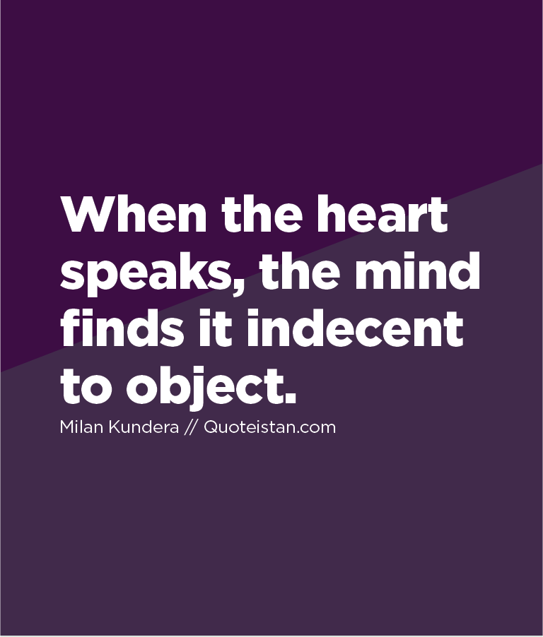 When the heart speaks, the mind finds it indecent to object.