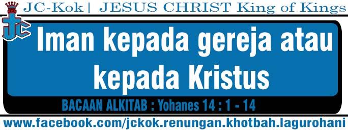 Iman Kepada Gereja Atau Kepada Kristus (Yohanes 14 : 1 - 14)