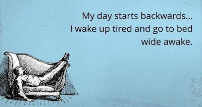 My day starts backwards. I wake up tired and go to bed wide awake.