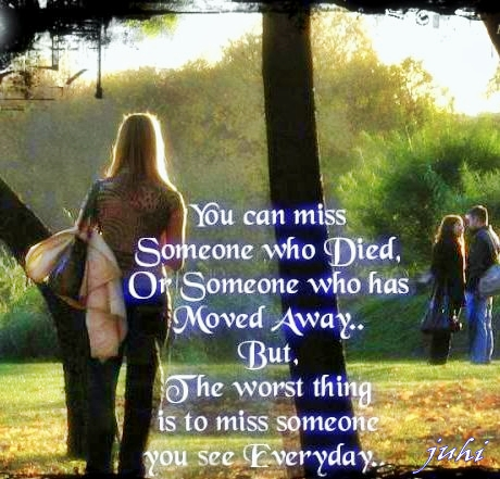 you can miss someone who died or someone who has moved away but the ...