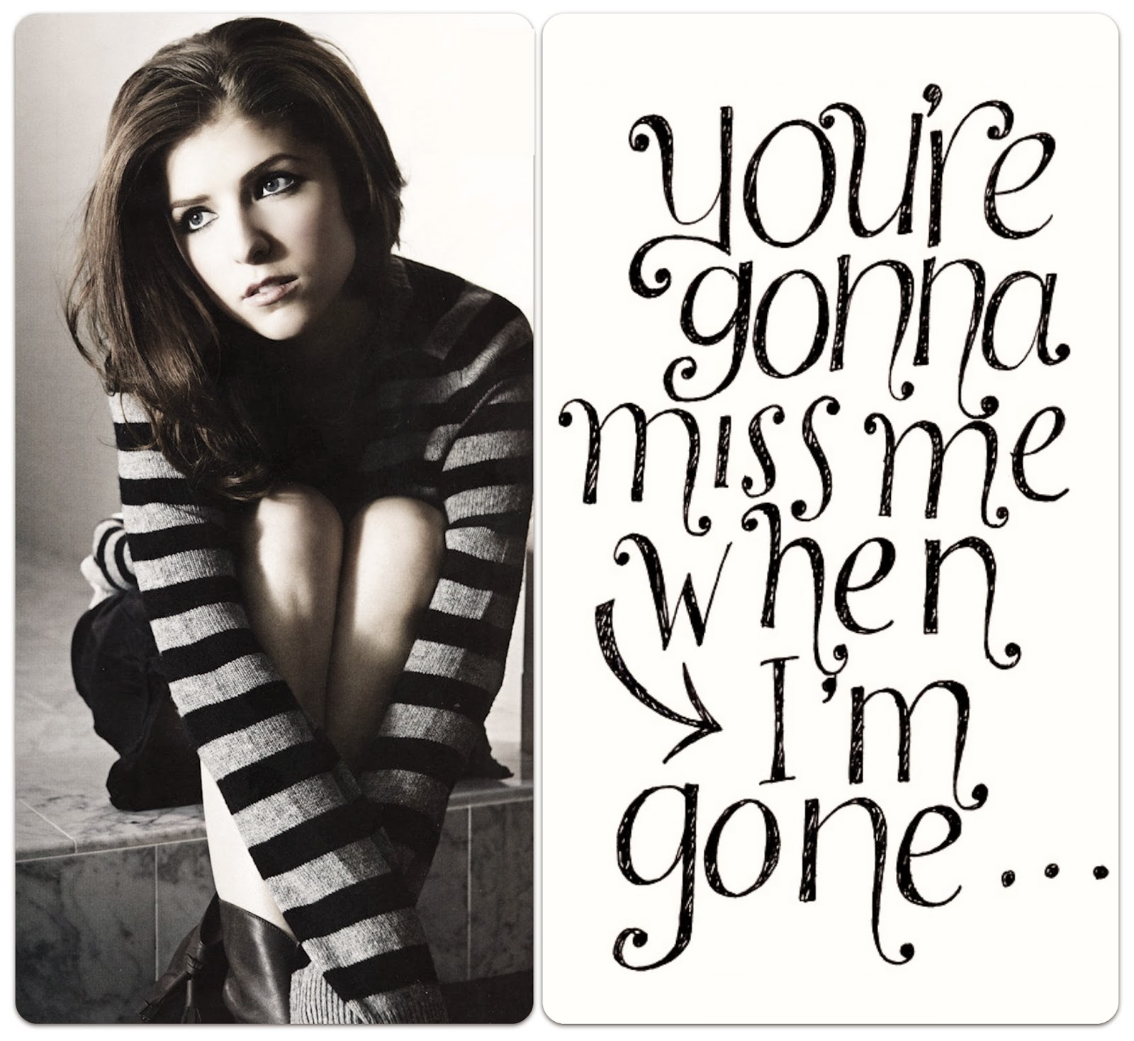 Anna Kendrick Cups You're gonna miss me when I'm gone...