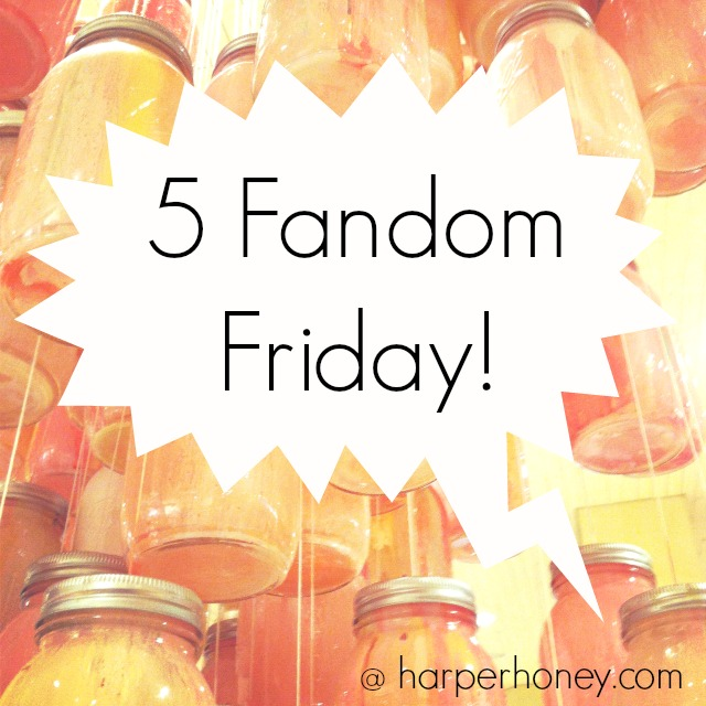 5 Fandom Friday on HarperHoney