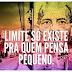 Limite só existe pra quem pensa pequeno