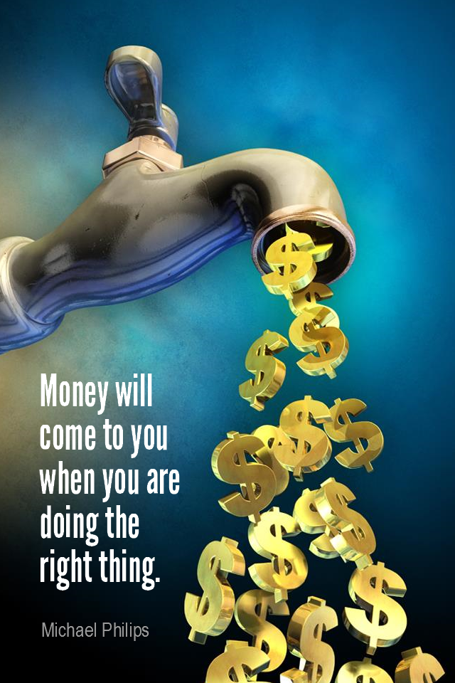 visual quote - image quotation for MONEY - Money will come to you when you are doing the right thing. - Michael Philips