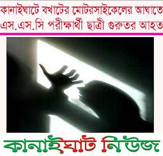 ::কানাইঘাটে বখাটের মোটর সাইকেলের আঘাতে এস.এস.সি পরীক্ষার্থী ছাত্রী গুরুতর আহত ::