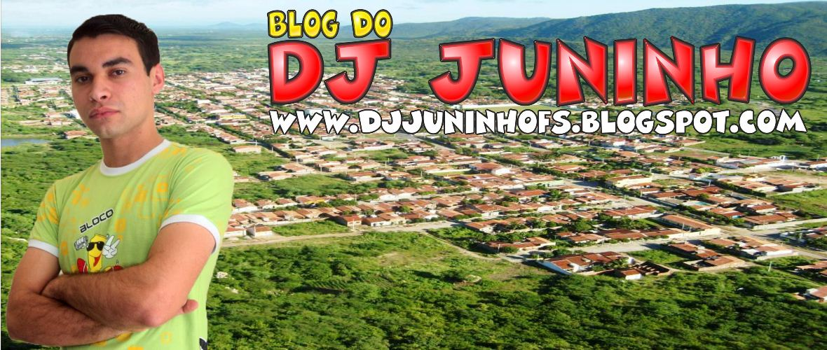 Blog do DJ Juninho - O Blog que é uma FESTA - Carnaúba dos Dantas-RN