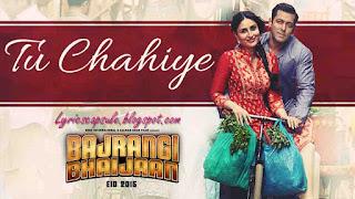 Tu Chahiye Song Lyrics from the movie Bajrangi Bhaijaan