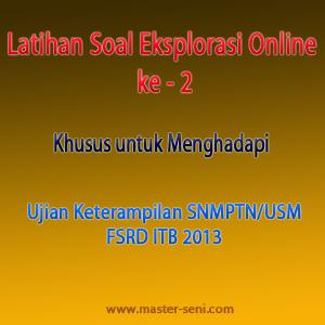 Latihan Soal Eksplorasi Online ke - 2 Khusus untuk Menghadapi Ujian Keterampilan SNMPTN/USM FSRD ITB 2013