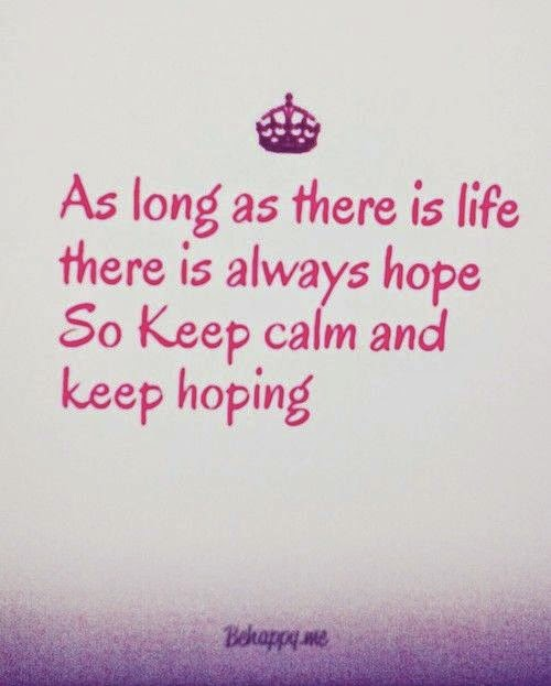 """As long as there is life there is always hope. So keep calm and keep hoping."" behappy.me"