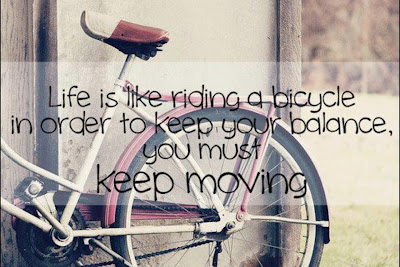 Life is like riding a bicycle in order to keep your balance, you must keep moving.