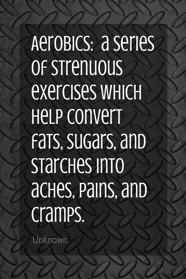 visual quote - image quotation for Fitness - Aerobics:  a series of strenuous exercises which help convert fats, sugars, and starches into aches, pains, and cramps. - Unknown